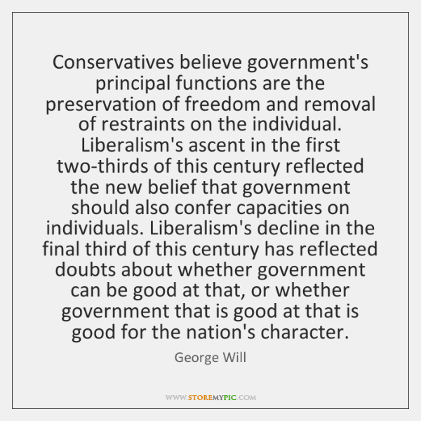 Conservatives believe government's principal functions are the preservation of freedom and removal .