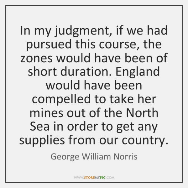 In my judgment, if we had pursued this course, the zones would ...