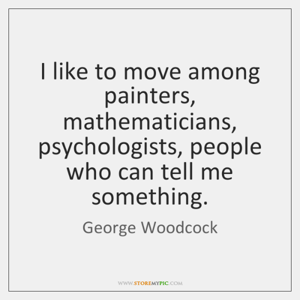 I like to move among painters, mathematicians, psychologists, people who can tell ...