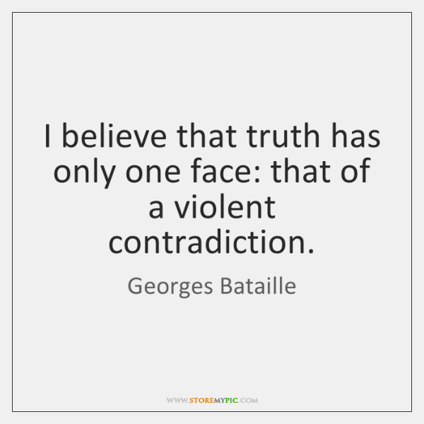 I believe that truth has only one face: that of a violent ...