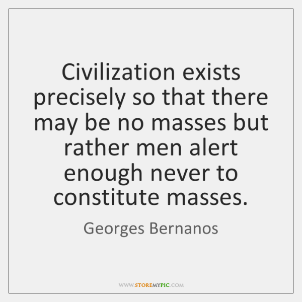 Civilization exists precisely so that there may be no masses but rather ...