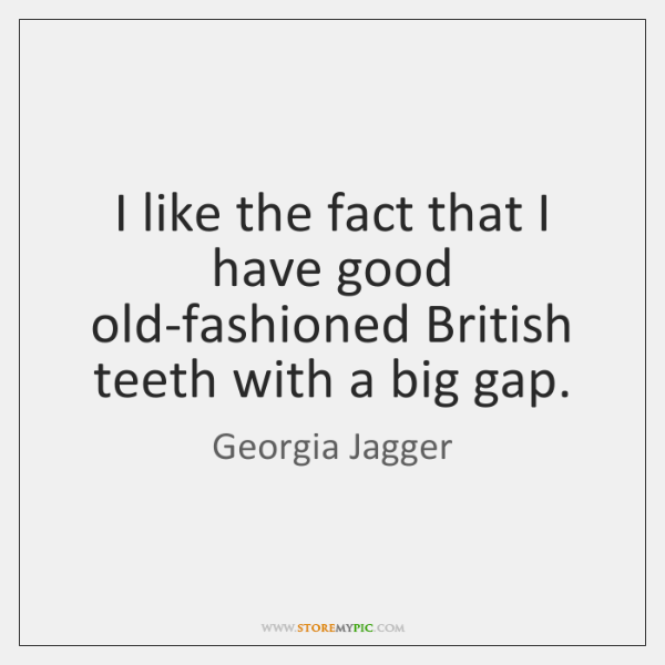 I like the fact that I have good old-fashioned British teeth with ...
