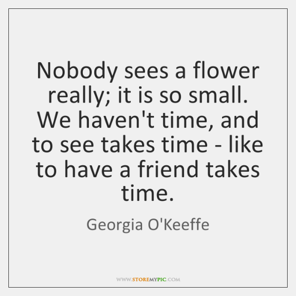 Nobody sees a flower really; it is so small. We haven't time, ...
