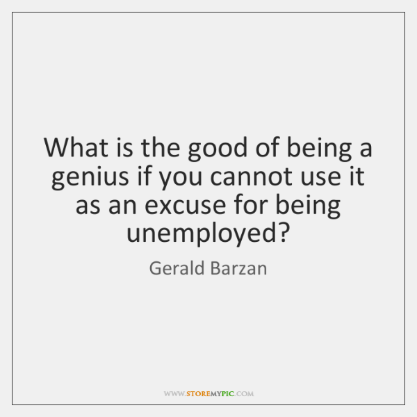 What is the good of being a genius if you cannot use ...