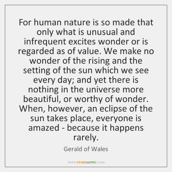 For human nature is so made that only what is unusual and ...