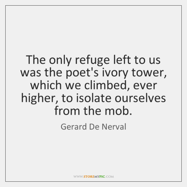 The only refuge left to us was the poet's ivory tower, which ...