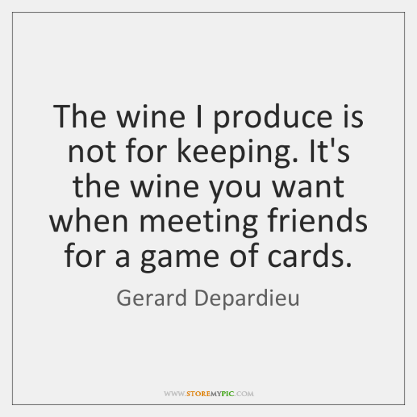 The wine I produce is not for keeping. It's the wine you ...