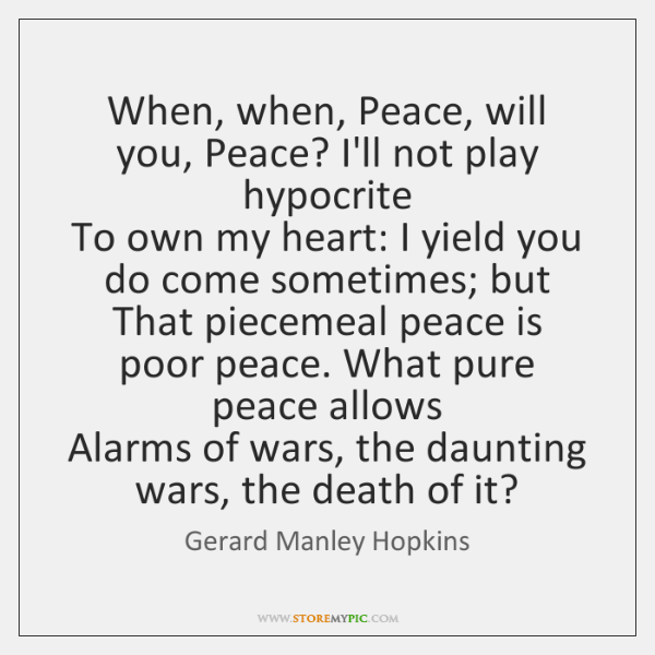When, when, Peace, will you, Peace? I'll not play hypocrite   To own ...