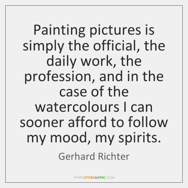 Painting pictures is simply the official, the daily work, the profession, and ...