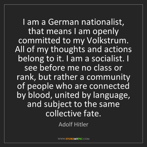 Adolf Hitler: I am a German nationalist, that means I am openly committed...