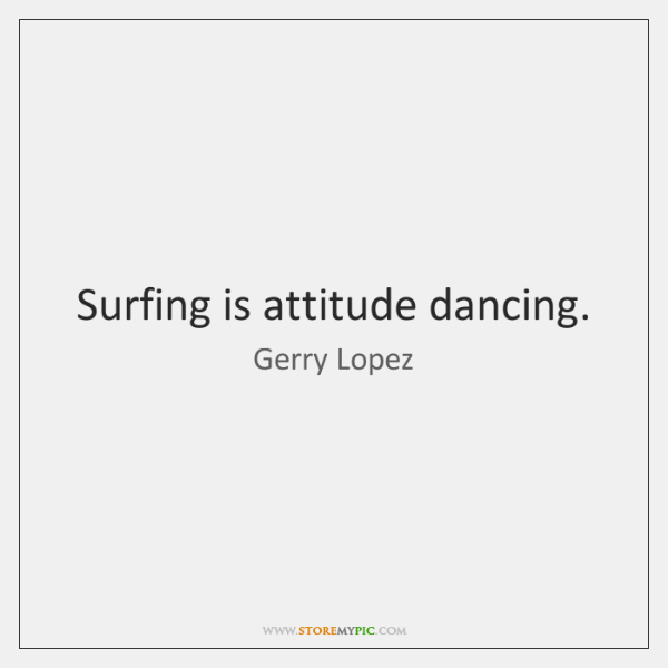 Surfing is attitude dancing.