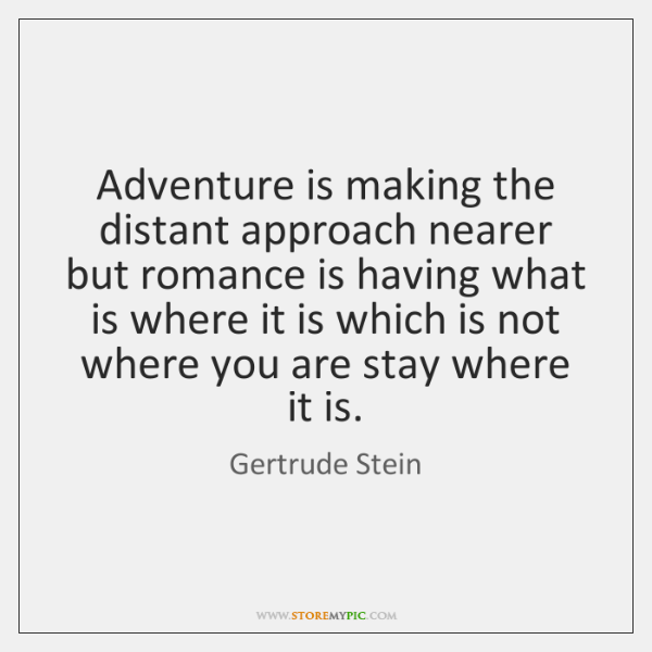 Adventure is making the distant approach nearer but romance is having what ...