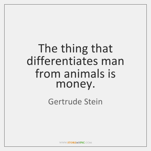 The thing that differentiates man from animals is money.