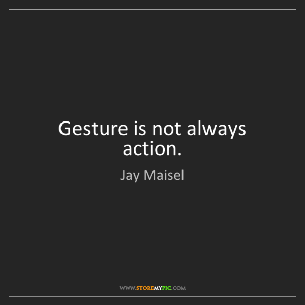 Jay Maisel: Gesture is not always action.