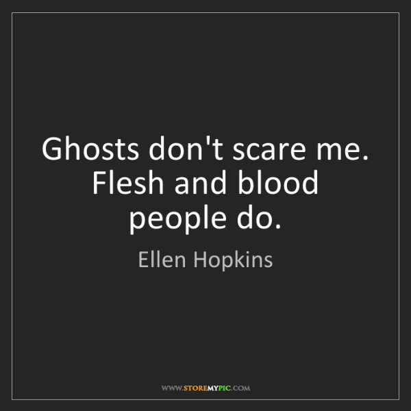 Ellen Hopkins: Ghosts don't scare me. Flesh and blood people do.