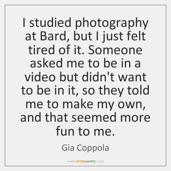 I studied photography at Bard, but I just felt tired of it. ...