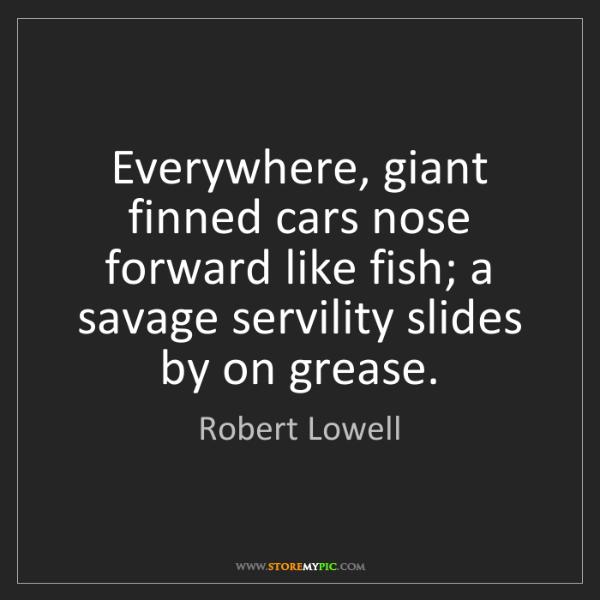 Robert Lowell: Everywhere, giant finned cars nose forward like fish;...