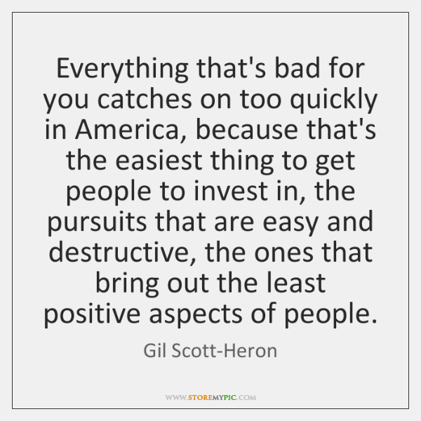 Everything that's bad for you catches on too quickly in America, because ...