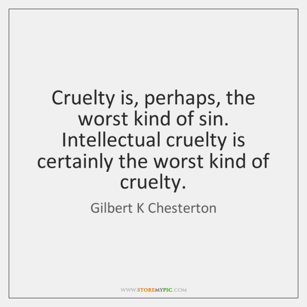 Cruelty is, perhaps, the worst kind of sin. Intellectual cruelty is certainly ...