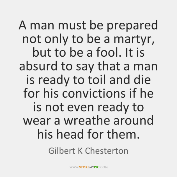 A man must be prepared not only to be a martyr, but ...