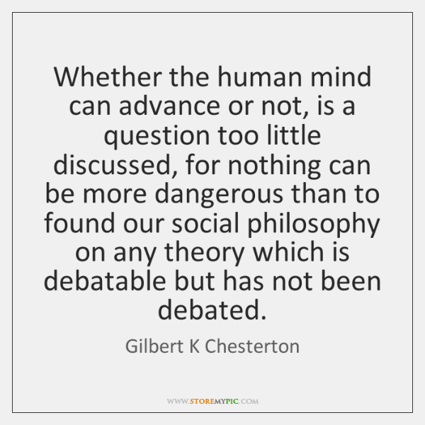 Whether the human mind can advance or not, is a question too ...