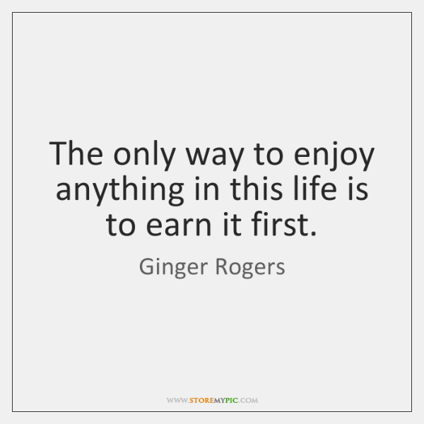 The only way to enjoy anything in this life is to earn ...