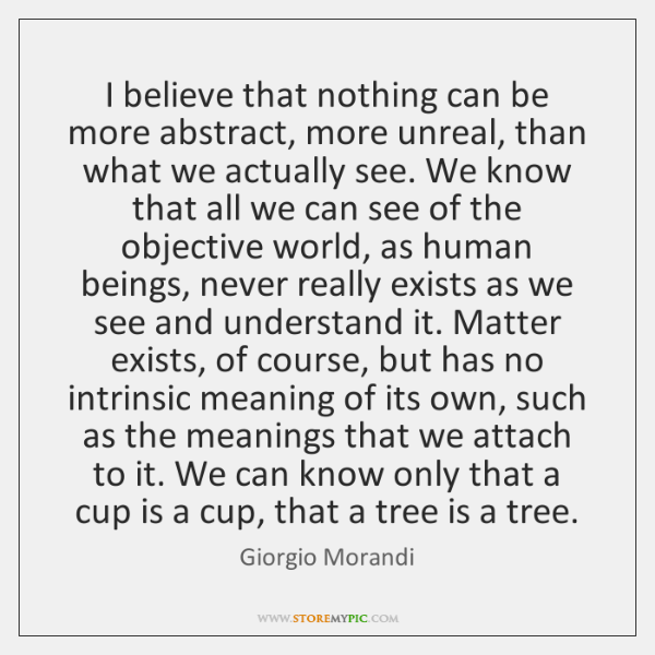 I believe that nothing can be more abstract, more unreal, than what ...
