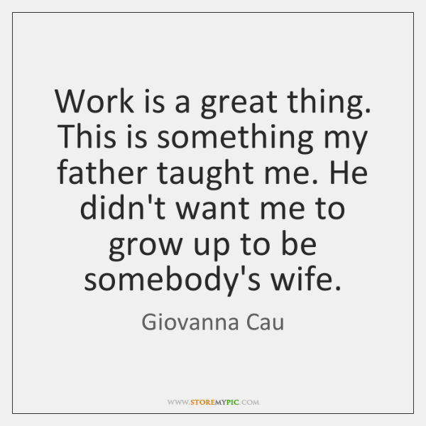 Work is a great thing. This is something my father taught me. ...