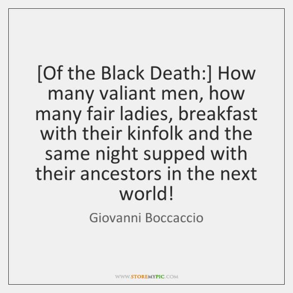 [Of the Black Death:] How many valiant men, how many fair ladies, ...