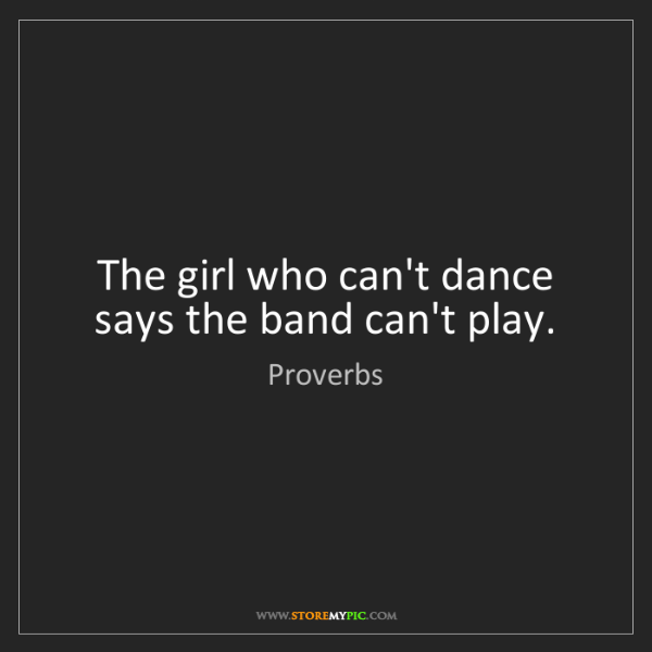 Proverbs: The girl who can't dance says the band can't play.