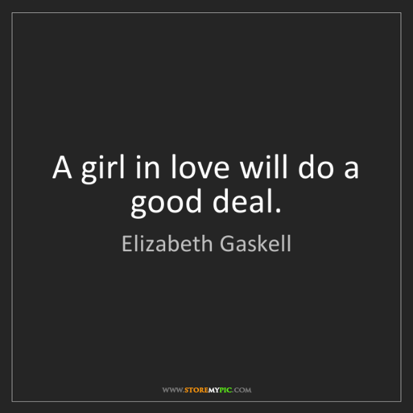 Elizabeth Gaskell: A girl in love will do a good deal.