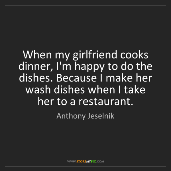 Anthony Jeselnik: When my girlfriend cooks dinner, I'm happy to do the...