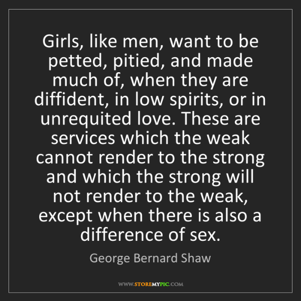 George Bernard Shaw: Girls, like men, want to be petted, pitied, and made...