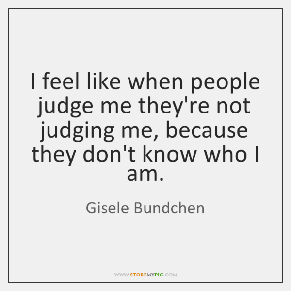 I feel like when people judge me they're not judging me, because ...