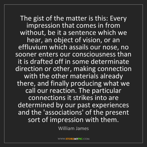William James: The gist of the matter is this: Every impression that...