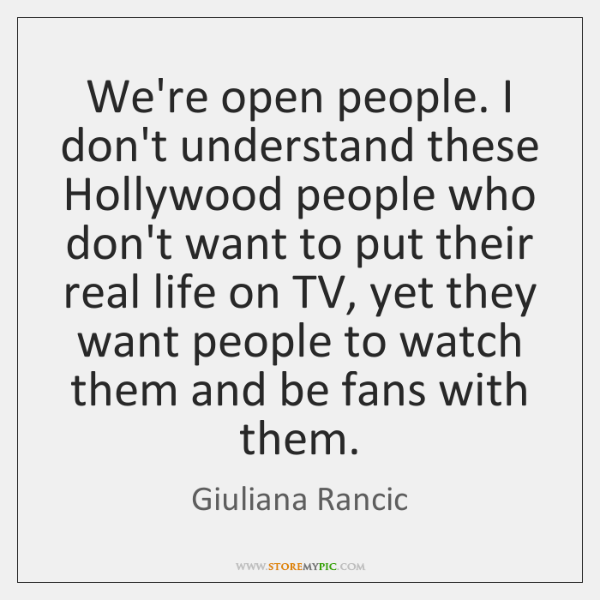 We're open people. I don't understand these Hollywood people who don't want ...