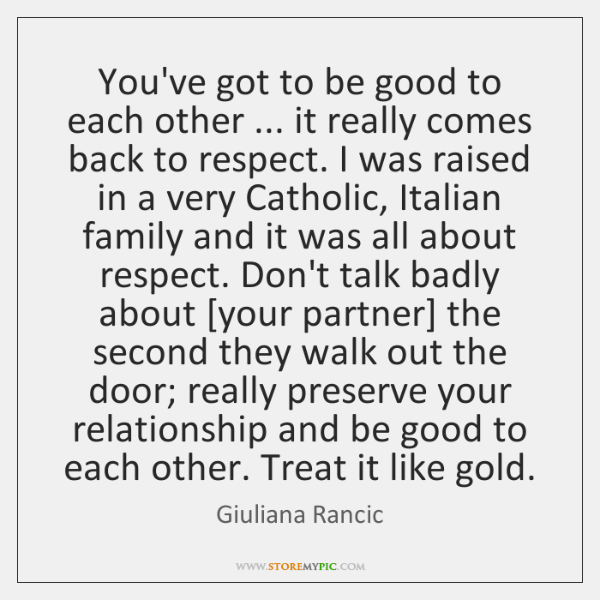 You've got to be good to each other ... it really comes back ...