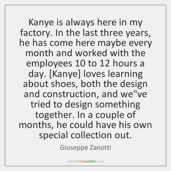 Kanye is always here in my factory. In the last three years, ...