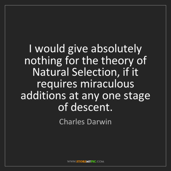 Charles Darwin: I would give absolutely nothing for the theory of Natural...