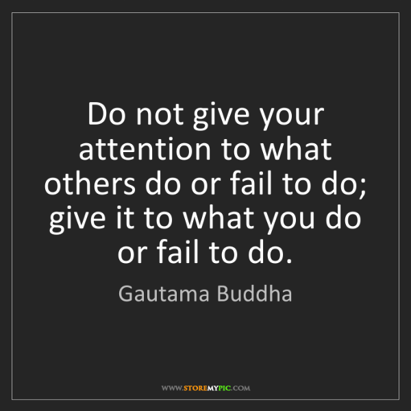 Gautama Buddha: Do not give your attention to what others do or fail...
