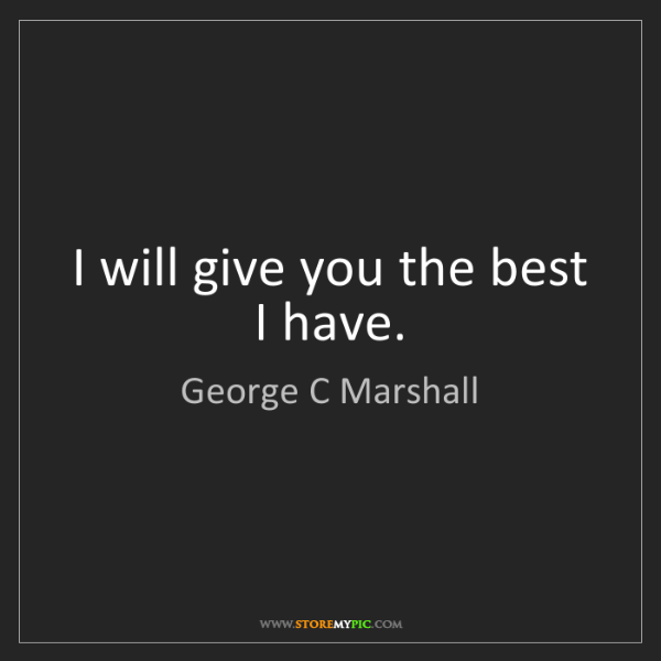 George C Marshall: I will give you the best I have.