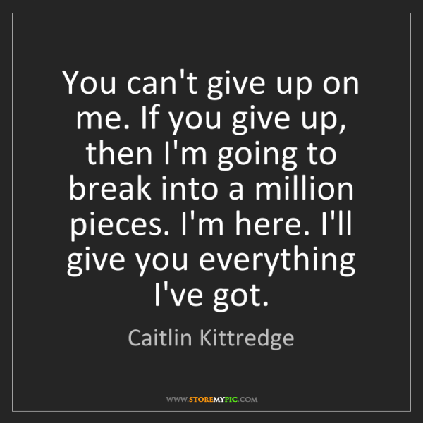 Caitlin Kittredge: You can't give up on me. If you give up, then I'm going...