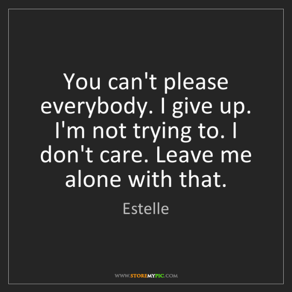 Estelle: You can't please everybody. I give up. I'm not trying...