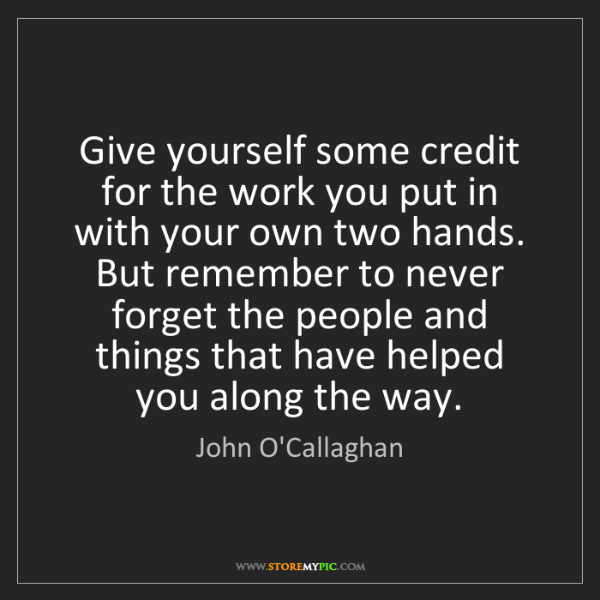 John O'Callaghan: Give yourself some credit for the work you put in with...