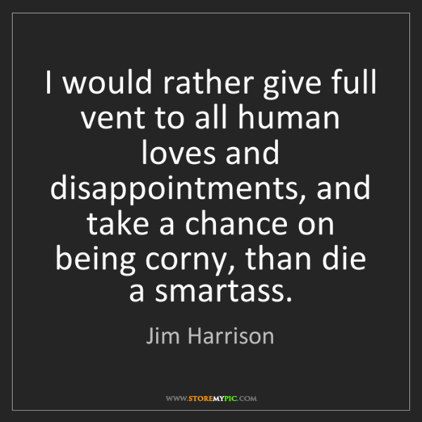 Jim Harrison: I would rather give full vent to all human loves and...