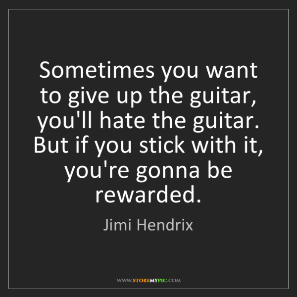 Jimi Hendrix: Sometimes you want to give up the guitar, you'll hate...