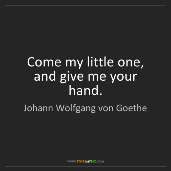 Johann Wolfgang von Goethe: Come my little one, and give me your hand.