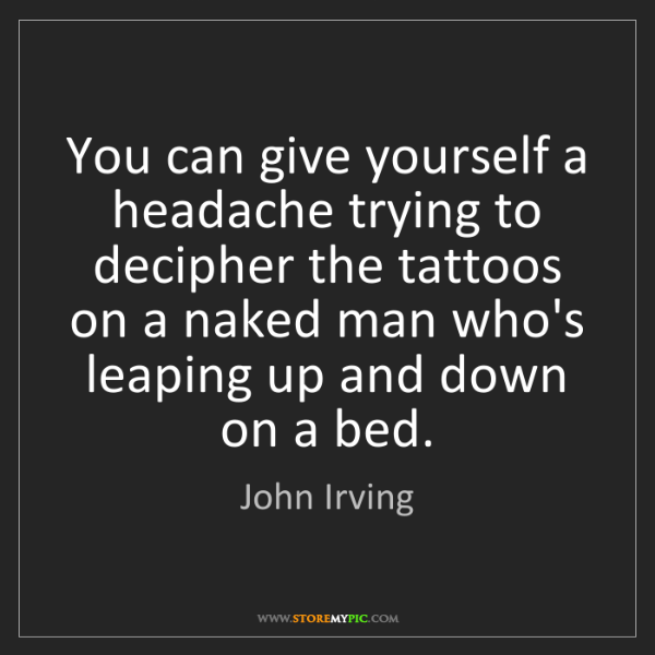 John Irving: You can give yourself a headache trying to decipher the...