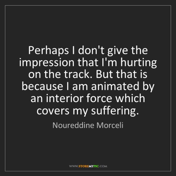 Noureddine Morceli: Perhaps I don't give the impression that I'm hurting...