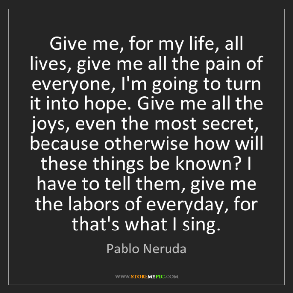 Pablo Neruda: Give me, for my life, all lives, give me all the pain...